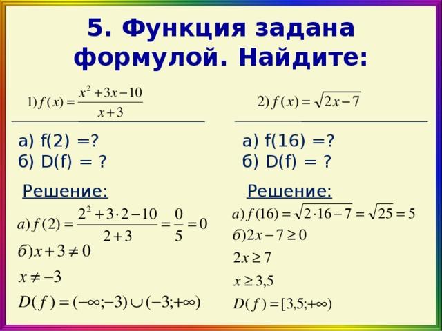 5 . Функция задана формулой. Найдите: а) f(2) = ? б) D(f) = ? а) f( 16 ) = ? б) D(f) = ? Решение: Решение: