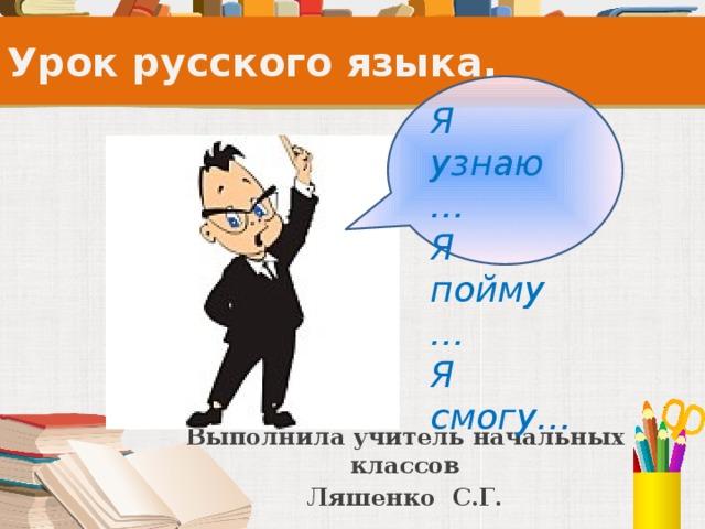 Урок русского языка. Я узнаю… Я пойму… Я смогу… Выполнила учитель начальных классов Ляшенко С.Г.