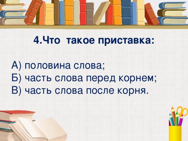 4.Что такое приставка:  А) половина слова; Б) часть слова перед корнем; В) часть слова после корня.