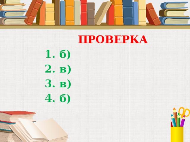 ПРОВЕРКА 1. б) 2. в) 3. в) 4. б)