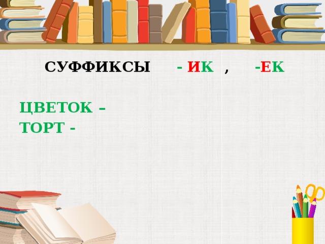 СУФФИКСЫ - И К , - Е К  ЦВЕТОК – ТОРТ -