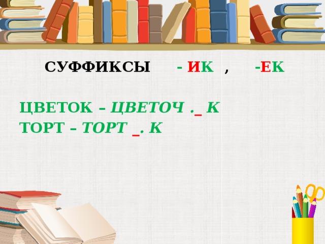 СУФФИКСЫ - И К , - Е К  ЦВЕТОК – ЦВЕТОЧ . _ К ТОРТ – ТОРТ _ . К