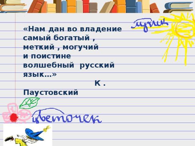 «Нам дан во владение самый богатый , меткий , могучий и поистине волшебный русский язык…»  К . Паустовский