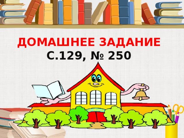 ДОМАШНЕЕ ЗАДАНИЕ  С.129, № 250