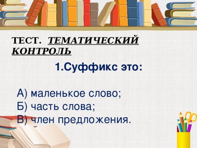 ТЕСТ. ТЕМАТИЧЕСКИЙ КОНТРОЛЬ  1.Суффикс это:  А) маленькое слово; Б) часть слова; В) член предложения.