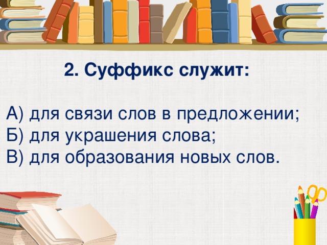 2. Суффикс служит:  А) для связи слов в предложении; Б) для украшения слова; В) для образования новых слов.