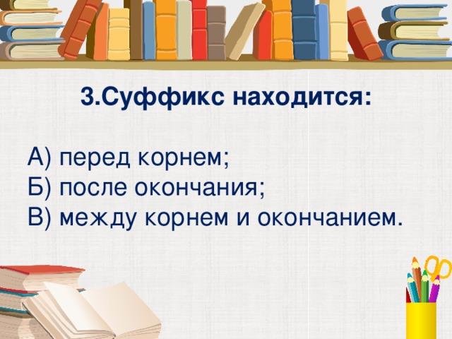 3.Суффикс находится:  А) перед корнем; Б) после окончания; В) между корнем и окончанием.