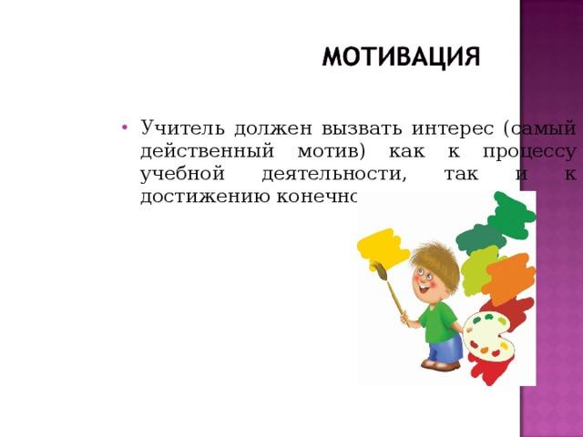 Учитель должен вызвать интерес (самый действенный мотив) как к процессу учебной деятельности, так и к достижению конечного результата