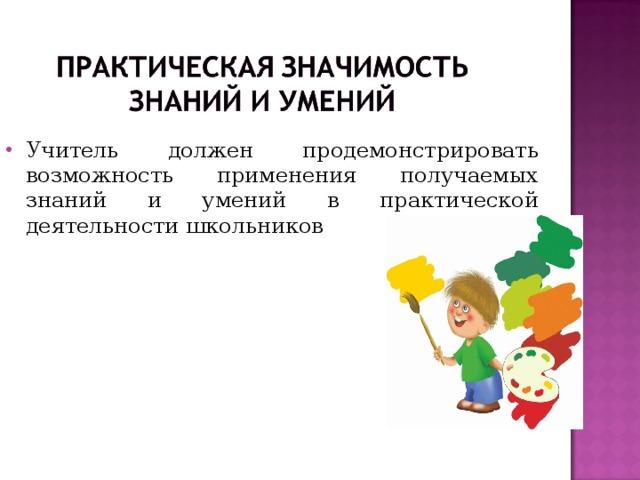 Учитель должен продемонстрировать возможность применения получаемых знаний и умений в практической деятельности школьников