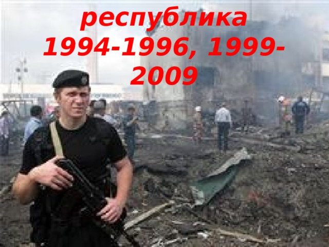 Чеченская республика  1994-1996, 1999-2009
