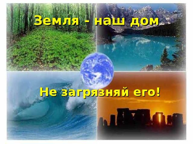 Земля - наш дом    Не загрязняй его!