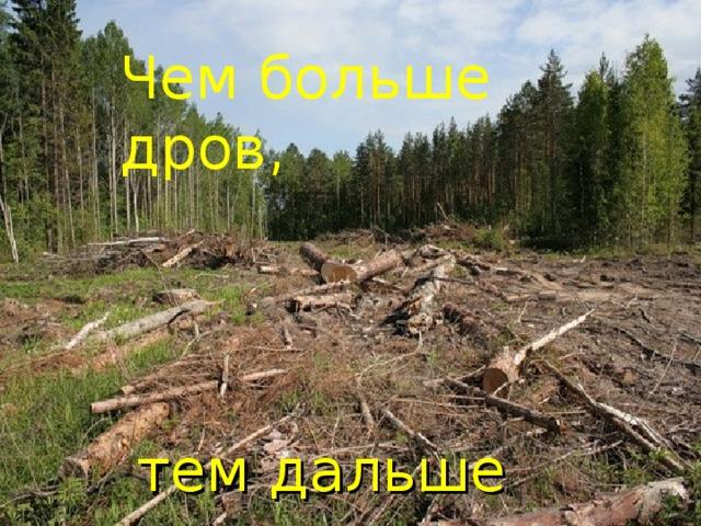 Чем больше дров, Чем больше дров,        тем дальше лес