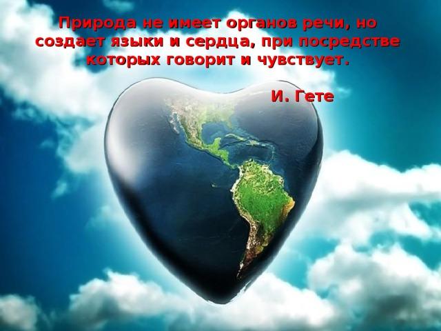 Природа не имеет органов речи, но создает языки и сердца, при посредстве которых говорит и чувствует.  И. Гете