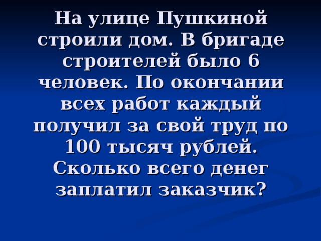 На улице Пушкиной строили дом. В бригаде строителей было 6 человек. По окончании всех работ каждый получил за свой труд по 100 тысяч рублей. Сколько всего денег заплатил заказчик?