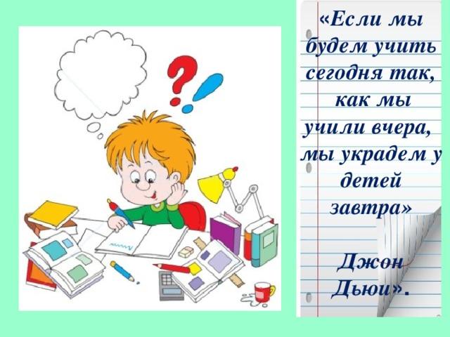 « Если мы будем учить сегодня так,  как мы учили вчера,  мы украдем у детей завтра»   Джон Дьюи ».
