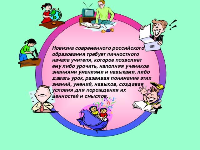 Новизна современного российского образования требует личностного начала учителя, которое позволяет ему либо урочить, наполняя учеников знаниями умениями и навыками, либо давать урок, развивая понимание этих знаний, умений, навыков, создавая условия для порождения их ценностей и смыслов.