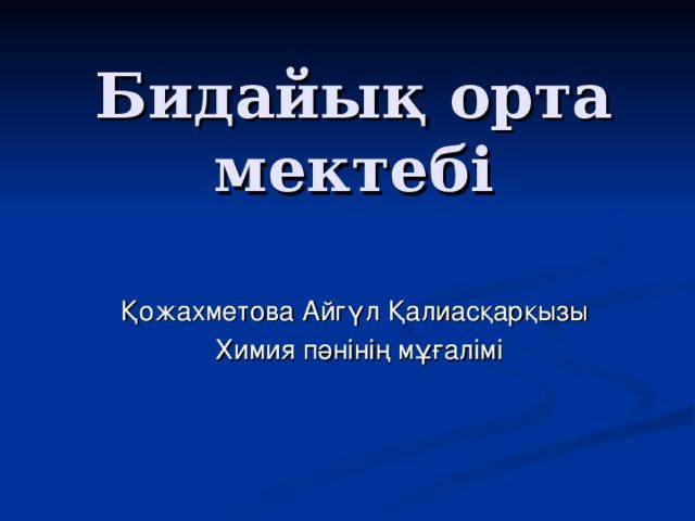 Бидайық орта мектебі Қожахметова Айгүл Қалиасқарқызы  Химия пәнінің мұғалімі