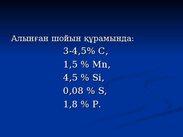 Алынған шойын құрамында:  3-4,5 % С,  1,5 % М n,  4,5 %  Si ,  0,08 % S,  1,8 %  P .