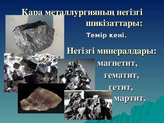 Қара металлургияның негізгі шикізаттары: Темір кені.   Негізгі минералдары:   магнетит,    гематит,    гетит,    мартит.