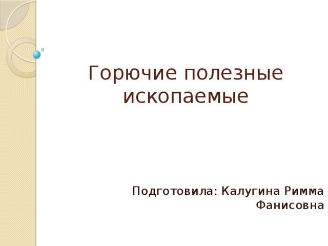 Горючие полезные ископаемые Подготовила: Калугина Римма Фанисовна