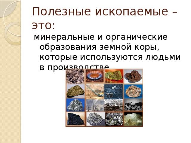 Полезные ископаемые – это: минеральные и органические образованияземной коры, которые используются людьми в производстве.