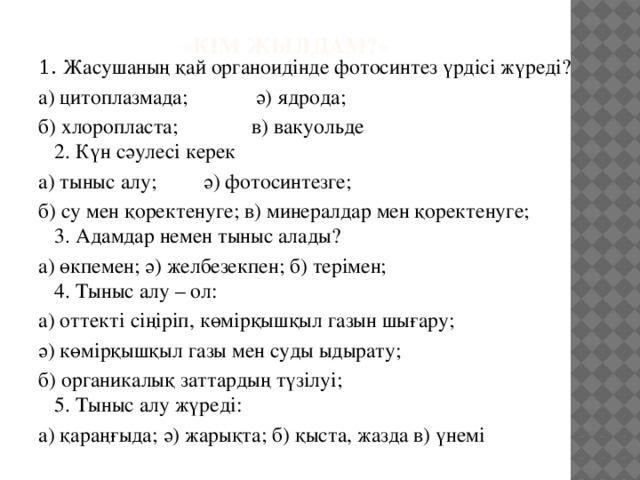 «Кім жылдам?»   1. Жасушаның қай органоидінде фотосинтез үрдісі жүреді? а) цитоплазмада; ә) ядрода; б) хлоропласта; в) вакуольде  2. Күн сәулесі керек а) тыныс алу; ә) фотосинтезге; б) су мен қоректенуге; в) минералдар мен қоректенуге;  3. Адамдар немен тыныс алады? а) өкпемен; ә) желбезекпен; б) терімен;  4. Тыныс алу – ол: а) оттекті сіңіріп, көмірқышқыл газын шығару; ә) көмірқышқыл газы мен суды ыдырату; б) органикалық заттардың түзілуі;  5. Тыныс алу жүреді: а) қараңғыда; ә) жарықта; б) қыста, жазда в) үнемі