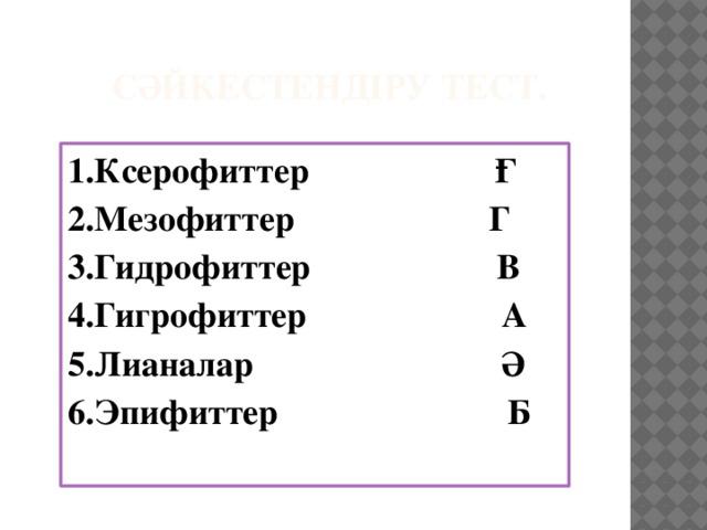 Сәйкестендіру тест.   1.Ксерофиттер Ғ 2.Мезофиттер Г 3.Гидрофиттер В 4.Гигрофиттер А 5.Лианалар Ә 6.Эпифиттер Б