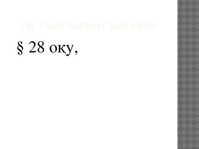 Үй тапсырмасын беру  § 28 оқу,