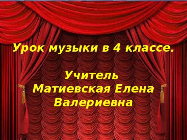 Урок музыки в 4 классе.   Учитель  Матиевская Елена Валериевна