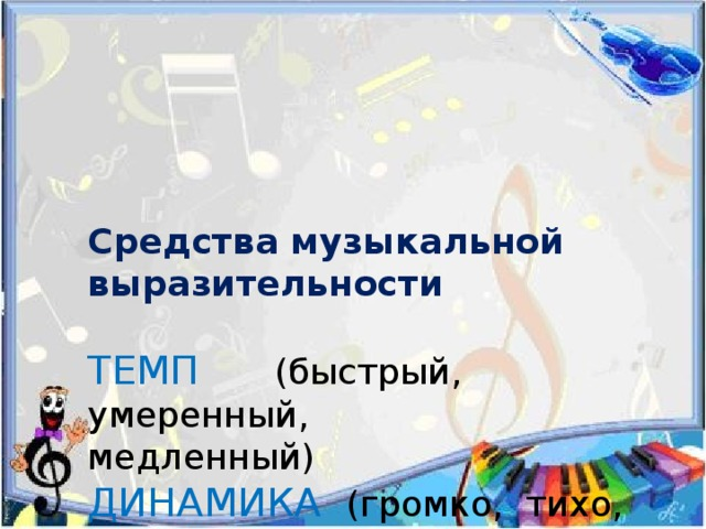 Средства музыкальной выразительности   ТЕМП   (быстрый, умеренный,    медленный)  ДИНАМИКА  (громко, тихо, не очень громко, не очень тихо)  РИТМ  (простой или сложный: пунктирный , синкопированный )  ЛАД   (мажор, минор)