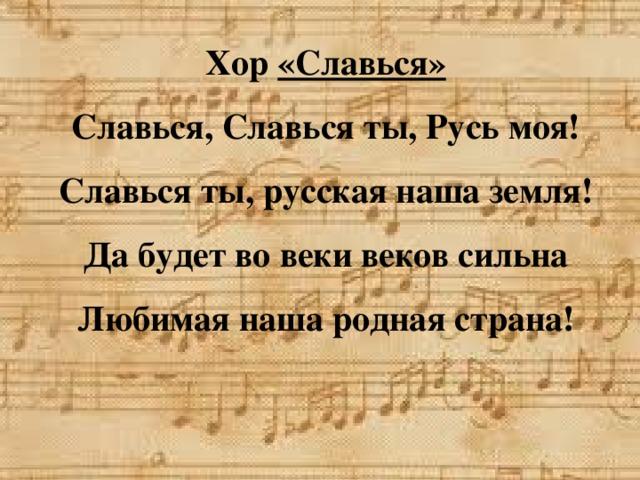 Хор «Славься»  Славься, Славься ты, Русь моя!  Славься ты, русская наша земля!  Да будет во веки веков сильна  Любимая наша родная страна!