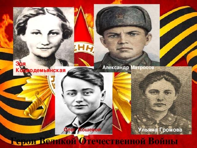 Зоя Космодемьянская Александр Матросов Ульяна Громова Олег Кошевой Герои Великой Отечественной Войны