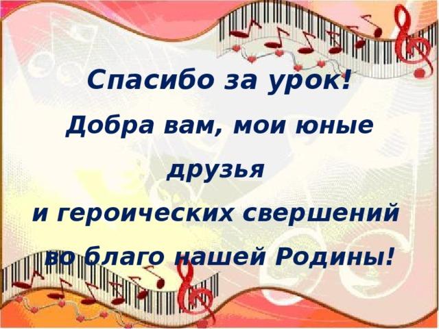 Спасибо за урок!  Добра вам, мои юные друзья  и героических свершений  во благо нашей Родины!