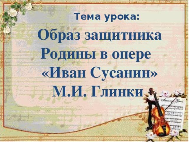 Тема урока:  Образ защитника Родины в опере  «Иван Сусанин»  М.И. Глинки