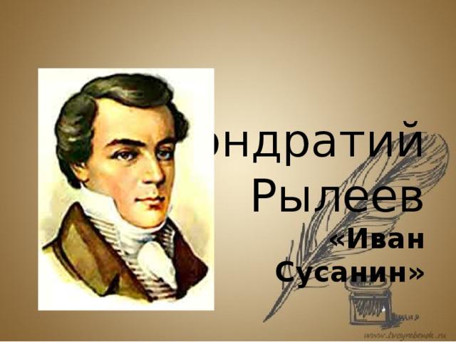 Кондратий  Рылеев    «Иван Сусанин »