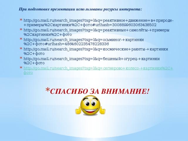 При подготовке презентации использованы ресурсы интернета: http://go.mail.ru/search_images?tsg=l&q=реактивное+движение+в+природе-+примеры%2Cкартинки%2C+фото#urlhash=3008899603063438502 http://go.mail.ru/search_images?tsg=l&q=реактивные+самолёты-+примеры%2Cкартинки%2C+фото http://go.mail.ru/search_images?tsg=l&q=осьминог-+картинки%2C+фото#urlhash=4864602235478228336 http://go.mail.ru/search_images?tsg=l&q=космические+ракеты-+картинки%2C+фото http://go.mail.ru/search_images?tsg=l&q=бешеный+огурец-+картинки%2C+фото http://go.mail.ru/search_images?tsg=l&q= сегнерово+колесо -+картинки%2 C+ фото СПАСИБО ЗА ВНИМАНИЕ!