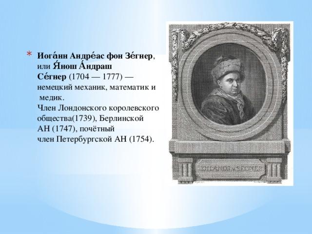 Иога́нн Андре́ас фон Зе́гнер , или Я́нош А́ндраш Се́гнер (1704—1777)— немецкиймеханик,математики  медик.  ЧленЛондонского королевского общества(1739),Берлинской АН(1747), почётный членПетербургской АН (1754).