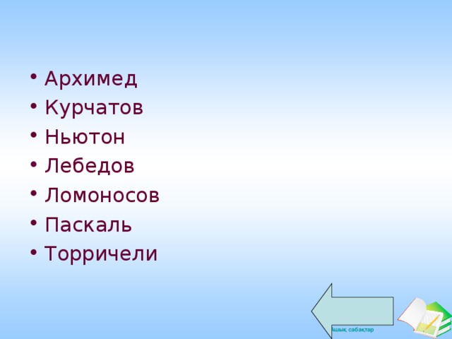 Архимед Курчатов Ньютон Лебедов Ломоносов Паскаль Торричели