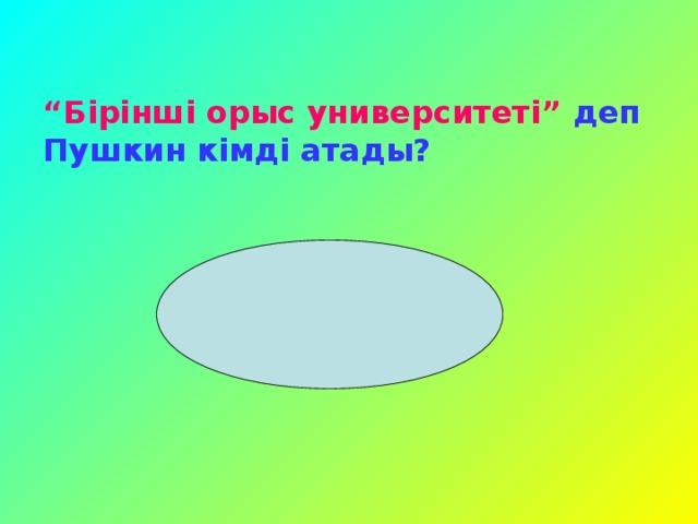 """"""" Бірінші орыс университеті""""  деп Пушкин кімді атады?"""