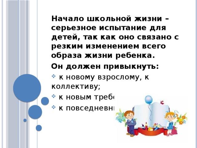 Начало школьной жизни – серьезное испытание для детей, так как оно связано с резким изменением всего образа жизни ребенка. Он должен привыкнуть:  к новому взрослому, к коллективу;  к новым требованиям;  к повседневным обязанностям.