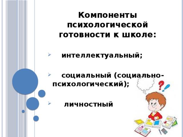 Компоненты психологической готовности к школе:   интеллектуальный;   социальный (социально- психологический);   личностный