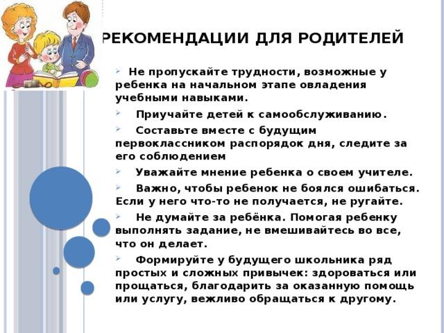 Рекомендации для родителей  Не пропускайте трудности, возможные у ребенка на начальном этапе овладения учебными навыками.  Приучайте детей к самообслуживанию.  Составьте вместе с будущим первоклассником распорядок дня, следите за его соблюдением  Уважайте мнение ребенка о своем учителе.  Важно, чтобы ребенок не боялся ошибаться. Если у него что-то не получается, не ругайте.  Не думайте за ребёнка. Помогая ребенку выполнять задание, не вмешивайтесь во все, что он делает.  Формируйте у будущего школьника ряд простых и сложных привычек: здороваться или прощаться, благодарить за оказанную помощь или услугу, вежливо обращаться к другому.