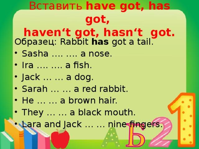 Вставить have got, has got,  haven't got, hasn't got. Образец: Rabbit has got a tail.