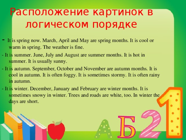 Расположение картинок в логическом порядке - It is spring now. March, April and May are spring months. It is cool or warm in spring. The weather is fine. - It is summer. June, July and August are summer months. It is hot in summer. It is usually sunny. - It is autumn. September, October and November are autumn months. It is cool in autumn. It is often foggy. It is sometimes stormy. It is often rainy in autumn. - It is winter. December, January and February are winter months. It is sometimes snowy in winter. Trees and roads are white, too. In winter the days are short .