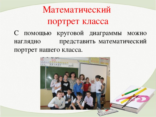 Математический  портрет класса С помощью круговой диаграммы можно наглядно представить математический портрет нашего класса.