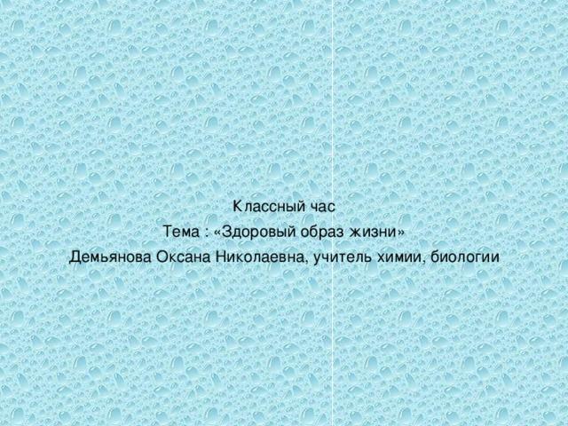 Классный час Тема : «Здоровый образ жизни» Демьянова Оксана Николаевна, учитель химии, биологии