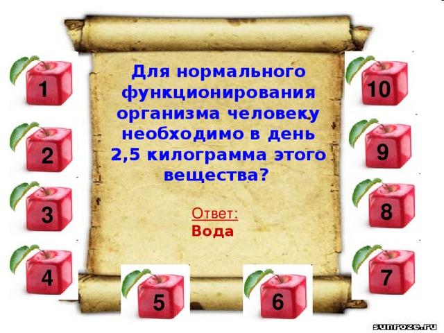 Для нормального функционирования организма человеку необходимо в день 2,5 килограмма этого вещества?  10  1  9  2 8 3  Ответ: Вода  4  7 6 5