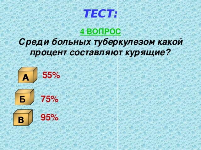 ТЕСТ: 4 ВОПРОС Среди больных туберкулезом какой процент составляют курящие?  А 55% Б 75%   В 95%