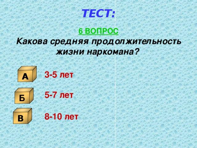 ТЕСТ: 6 ВОПРОС Какова средняя продолжительность жизни наркомана?  А 3-5 лет Б 5-7 лет В 8-10 лет