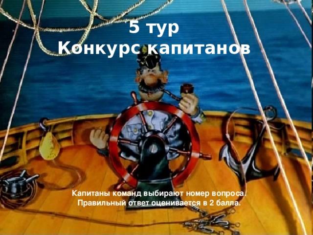 5 тур Конкурс капитанов Капитаны команд выбирают номер вопроса. Правильный ответ оценивается в 2 балла.